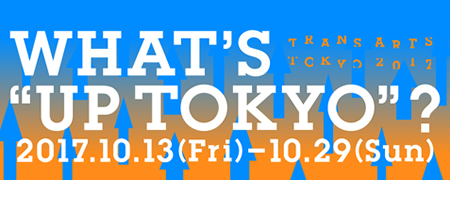 "TRANS ARTS TOKYO 2017 WHAT'S ""UP TOKYO""?"